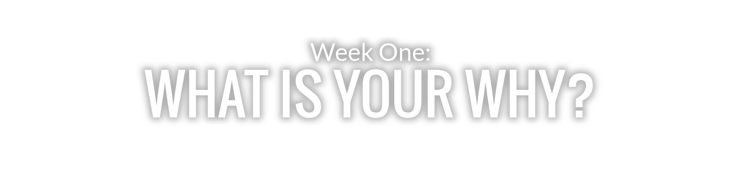 WEEK 1: WHAT IS YOUR WHY?
